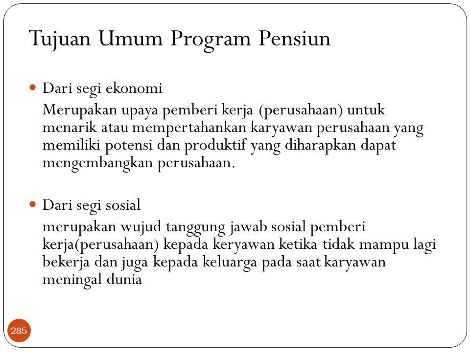 Tujuan Umum Program Pensiun  Dari segi ekonomi Merupakan upaya pemberi kerja (perusahaan) untuk menarik atau mempertahankan karyawan perusahaan yang memiliki potensi dan produktif yang diharapkan dapat mengembangkan perusahaan.