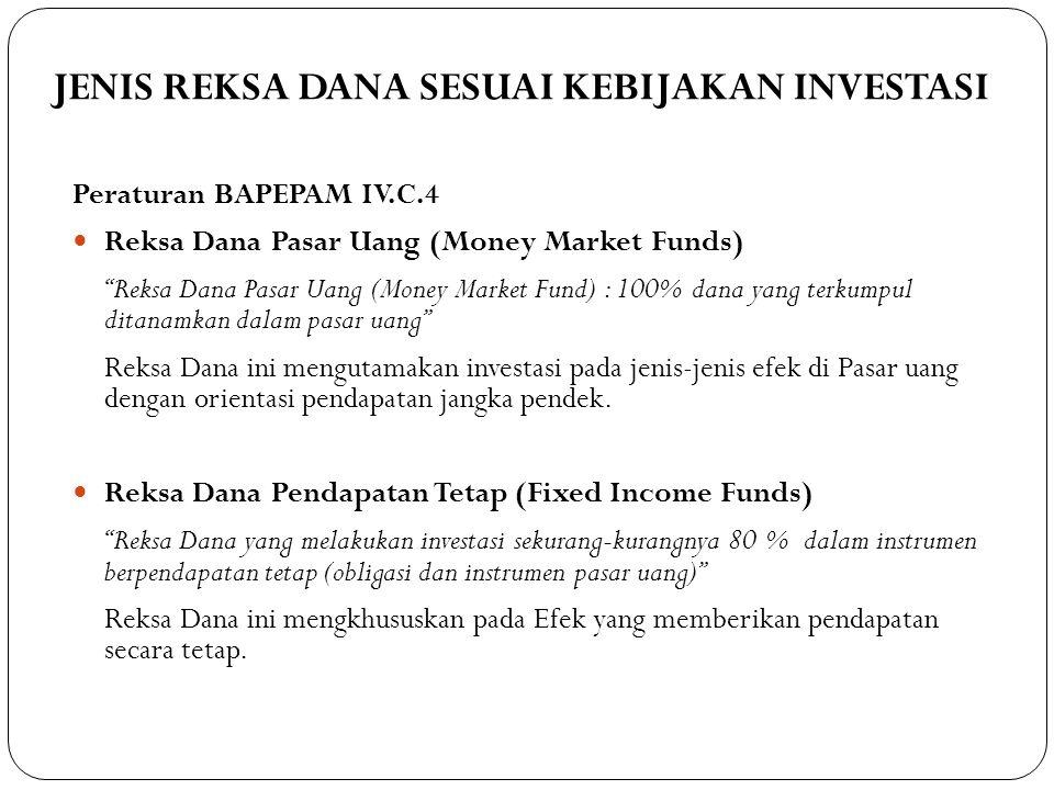 JENIS REKSA DANA SESUAI KEBIJAKAN INVESTASI 318 Peraturan BAPEPAM IV.C.4  Reksa Dana Pasar Uang (Money Market Funds) Reksa Dana Pasar Uang (Money Market Fund) : 100% dana yang terkumpul ditanamkan dalam pasar uang Reksa Dana ini mengutamakan investasi pada jenis-jenis efek di Pasar uang dengan orientasi pendapatan jangka pendek.