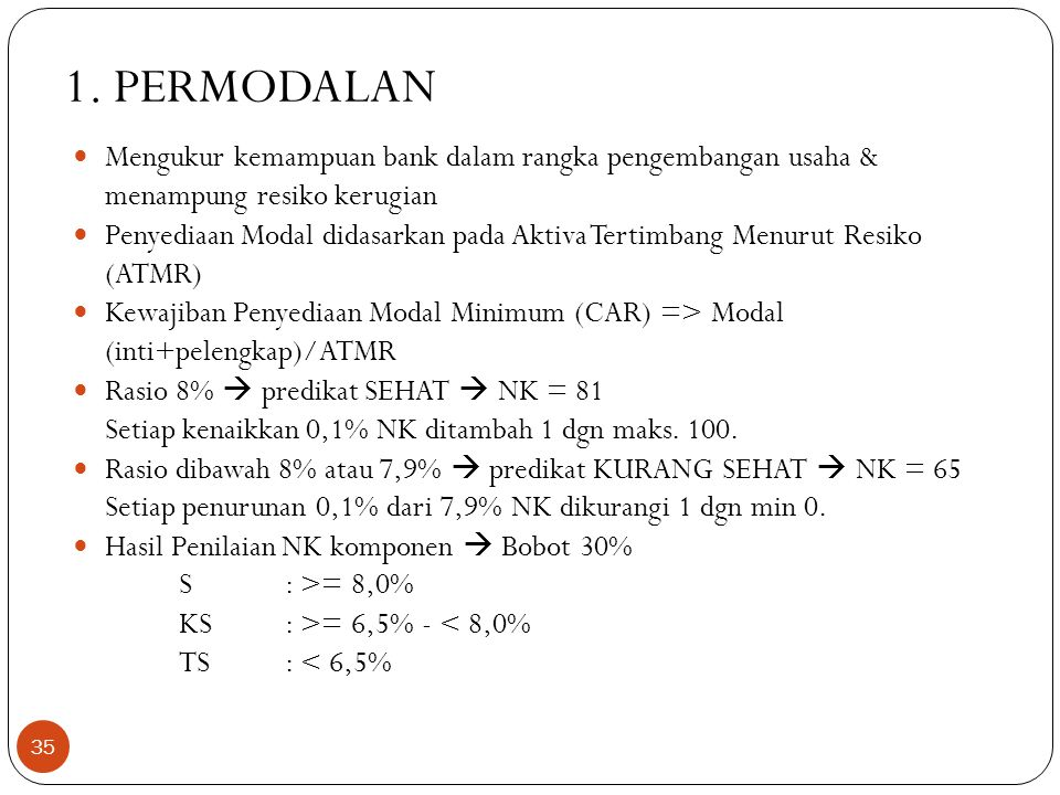 1. PERMODALAN  Mengukur kemampuan bank dalam rangka pengembangan usaha & menampung resiko kerugian  Penyediaan Modal didasarkan pada Aktiva Tertimba