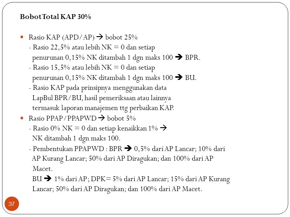 Bobot Total KAP 30%  Rasio KAP (APD/AP)  bobot 25% - Rasio 22,5% atau lebih NK = 0 dan setiap penurunan 0,15% NK ditambah 1 dgn maks 100  BPR.
