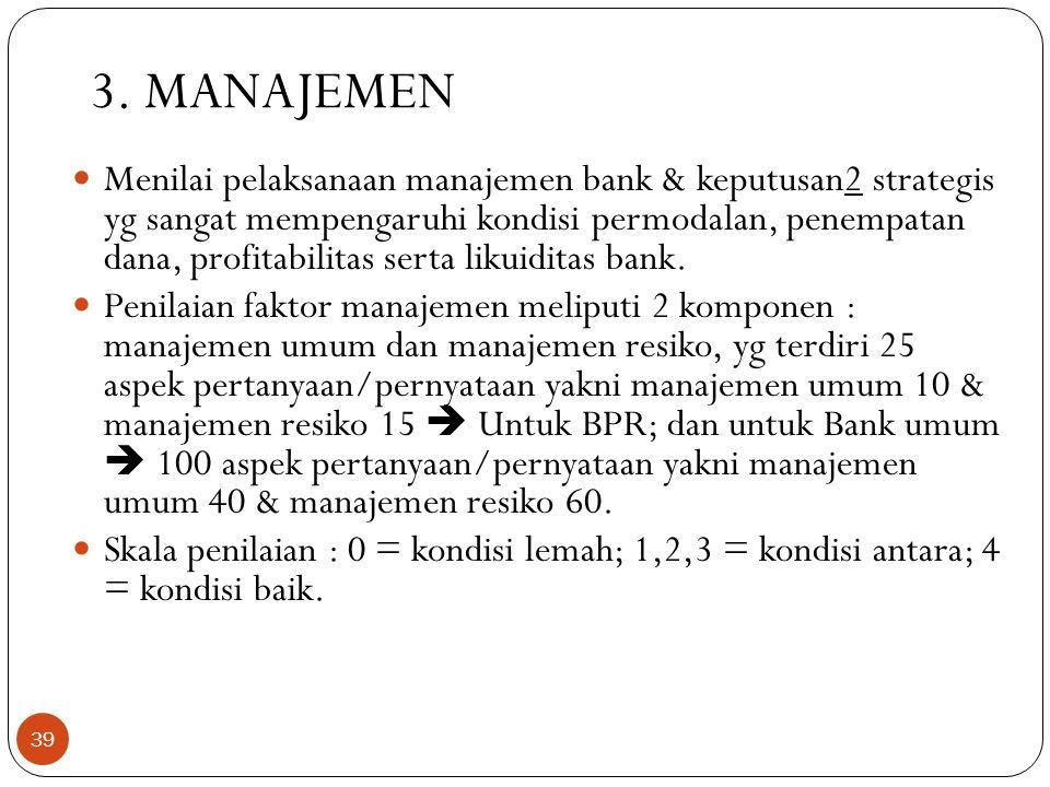 3. MANAJEMEN  Menilai pelaksanaan manajemen bank & keputusan2 strategis yg sangat mempengaruhi kondisi permodalan, penempatan dana, profitabilitas se