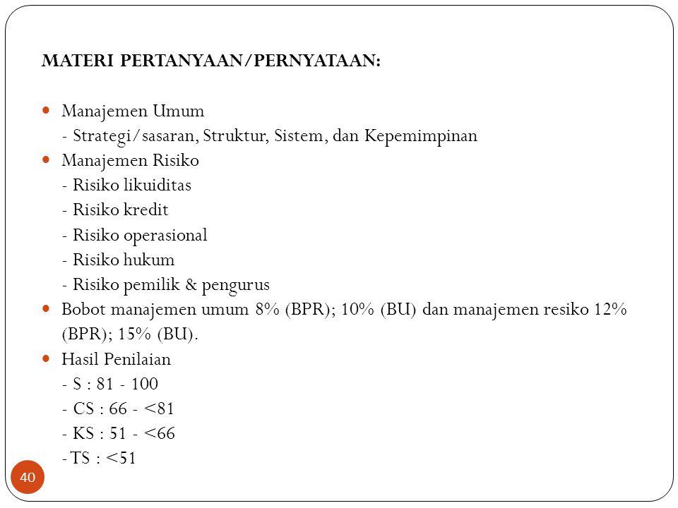 MATERI PERTANYAAN/PERNYATAAN:  Manajemen Umum - Strategi/sasaran, Struktur, Sistem, dan Kepemimpinan  Manajemen Risiko - Risiko likuiditas - Risiko kredit - Risiko operasional - Risiko hukum - Risiko pemilik & pengurus  Bobot manajemen umum 8% (BPR); 10% (BU) dan manajemen resiko 12% (BPR); 15% (BU).