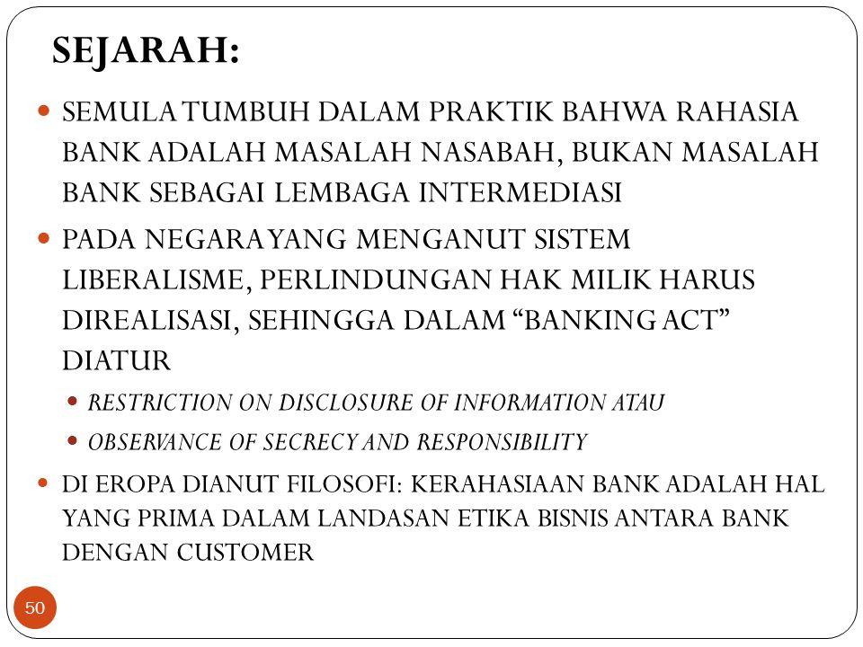 SEJARAH:  SEMULA TUMBUH DALAM PRAKTIK BAHWA RAHASIA BANK ADALAH MASALAH NASABAH, BUKAN MASALAH BANK SEBAGAI LEMBAGA INTERMEDIASI  PADA NEGARA YANG MENGANUT SISTEM LIBERALISME, PERLINDUNGAN HAK MILIK HARUS DIREALISASI, SEHINGGA DALAM BANKING ACT DIATUR  RESTRICTION ON DISCLOSURE OF INFORMATION ATAU  OBSERVANCE OF SECRECY AND RESPONSIBILITY  DI EROPA DIANUT FILOSOFI: KERAHASIAAN BANK ADALAH HAL YANG PRIMA DALAM LANDASAN ETIKA BISNIS ANTARA BANK DENGAN CUSTOMER 50