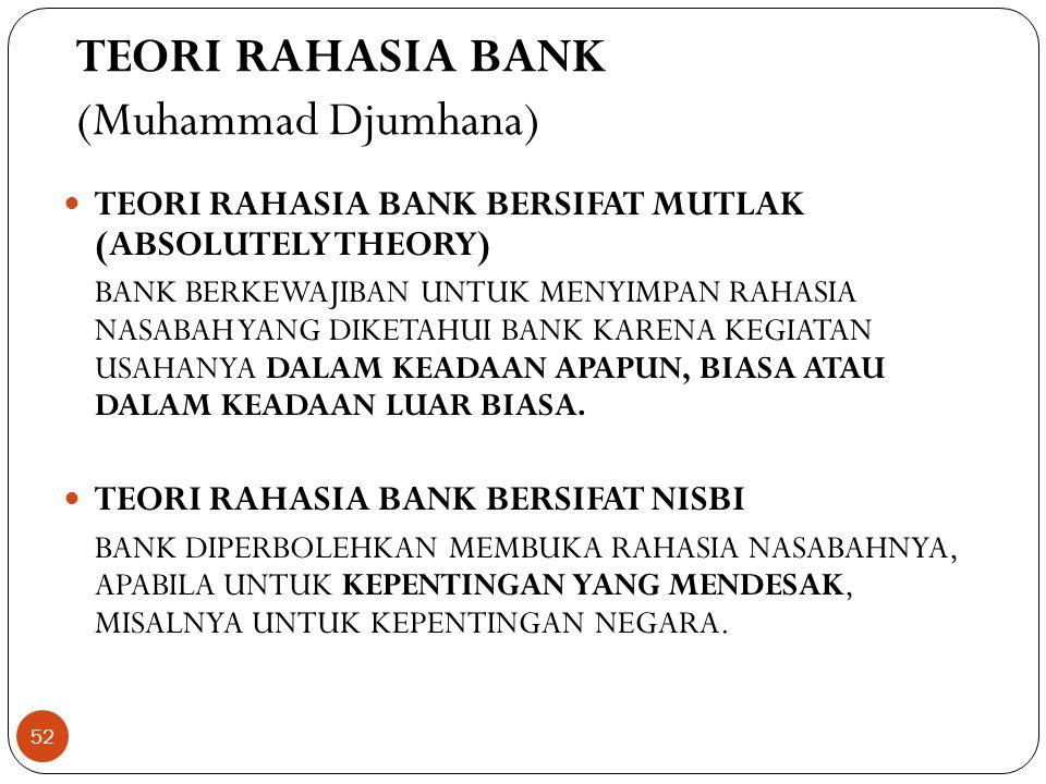 TEORI RAHASIA BANK (Muhammad Djumhana)  TEORI RAHASIA BANK BERSIFAT MUTLAK (ABSOLUTELY THEORY) BANK BERKEWAJIBAN UNTUK MENYIMPAN RAHASIA NASABAH YANG DIKETAHUI BANK KARENA KEGIATAN USAHANYA DALAM KEADAAN APAPUN, BIASA ATAU DALAM KEADAAN LUAR BIASA.
