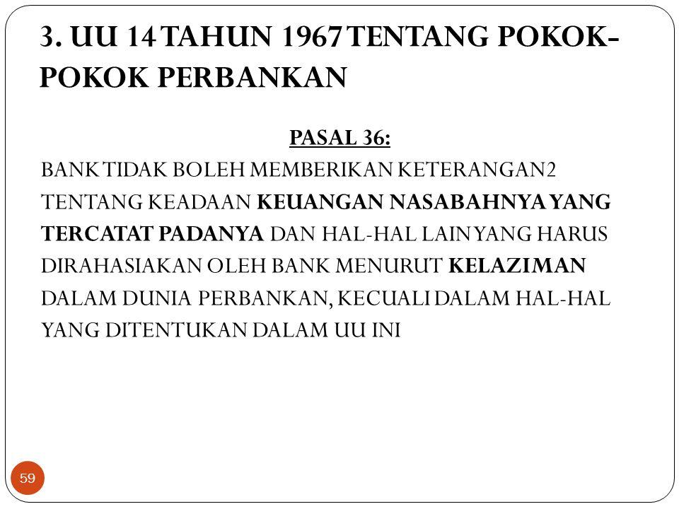 3. UU 14 TAHUN 1967 TENTANG POKOK- POKOK PERBANKAN PASAL 36: BANK TIDAK BOLEH MEMBERIKAN KETERANGAN2 TENTANG KEADAAN KEUANGAN NASABAHNYA YANG TERCATAT