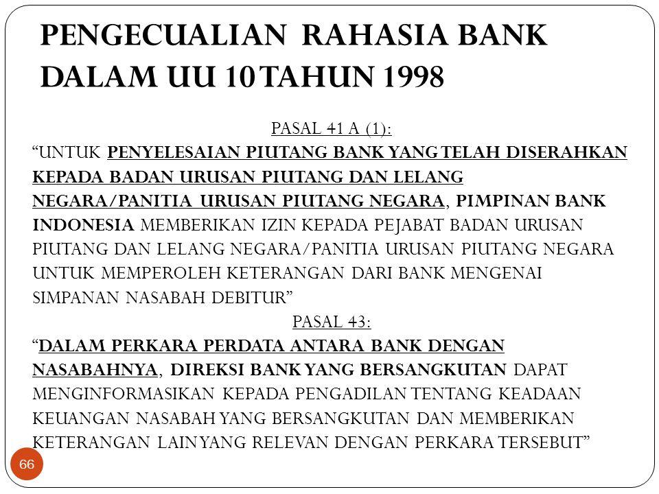 PENGECUALIAN RAHASIA BANK DALAM UU 10 TAHUN 1998 PASAL 41 A (1): UNTUK PENYELESAIAN PIUTANG BANK YANG TELAH DISERAHKAN KEPADA BADAN URUSAN PIUTANG DAN LELANG NEGARA/PANITIA URUSAN PIUTANG NEGARA, PIMPINAN BANK INDONESIA MEMBERIKAN IZIN KEPADA PEJABAT BADAN URUSAN PIUTANG DAN LELANG NEGARA/PANITIA URUSAN PIUTANG NEGARA UNTUK MEMPEROLEH KETERANGAN DARI BANK MENGENAI SIMPANAN NASABAH DEBITUR PASAL 43: DALAM PERKARA PERDATA ANTARA BANK DENGAN NASABAHNYA, DIREKSI BANK YANG BERSANGKUTAN DAPAT MENGINFORMASIKAN KEPADA PENGADILAN TENTANG KEADAAN KEUANGAN NASABAH YANG BERSANGKUTAN DAN MEMBERIKAN KETERANGAN LAIN YANG RELEVAN DENGAN PERKARA TERSEBUT 66