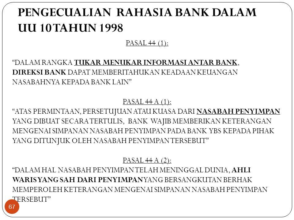 PENGECUALIAN RAHASIA BANK DALAM UU 10 TAHUN 1998 PASAL 44 (1): DALAM RANGKA TUKAR MENUKAR INFORMASI ANTAR BANK, DIREKSI BANK DAPAT MEMBERITAHUKAN KEADAAN KEUANGAN NASABAHNYA KEPADA BANK LAIN PASAL 44 A (1): ATAS PERMINTAAN, PERSETUJUAN ATAU KUASA DARI NASABAH PENYIMPAN YANG DIBUAT SECARA TERTULIS, BANK WAJIB MEMBERIKAN KETERANGAN MENGENAI SIMPANAN NASABAH PENYIMPAN PADA BANK YBS KEPADA PIHAK YANG DITUNJUK OLEH NASABAH PENYIMPAN TERSEBUT PASAL 44 A (2): DALAM HAL NASABAH PENYIMPAN TELAH MENINGGAL DUNIA, AHLI WARIS YANG SAH DARI PENYIMPAN YANG BERSANGKUTAN BERHAK MEMPEROLEH KETERANGAN MENGENAI SIMPANAN NASABAH PENYIMPAN TERSEBUT 67