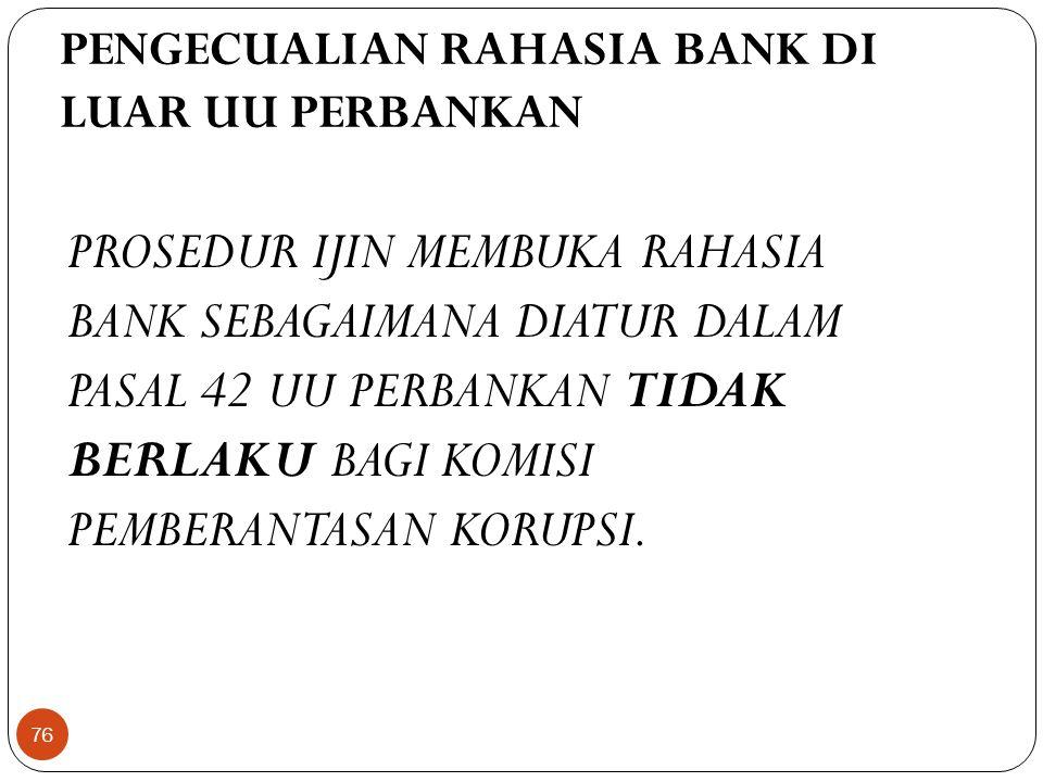 PENGECUALIAN RAHASIA BANK DI LUAR UU PERBANKAN PROSEDUR IJIN MEMBUKA RAHASIA BANK SEBAGAIMANA DIATUR DALAM PASAL 42 UU PERBANKAN TIDAK BERLAKU BAGI KOMISI PEMBERANTASAN KORUPSI.