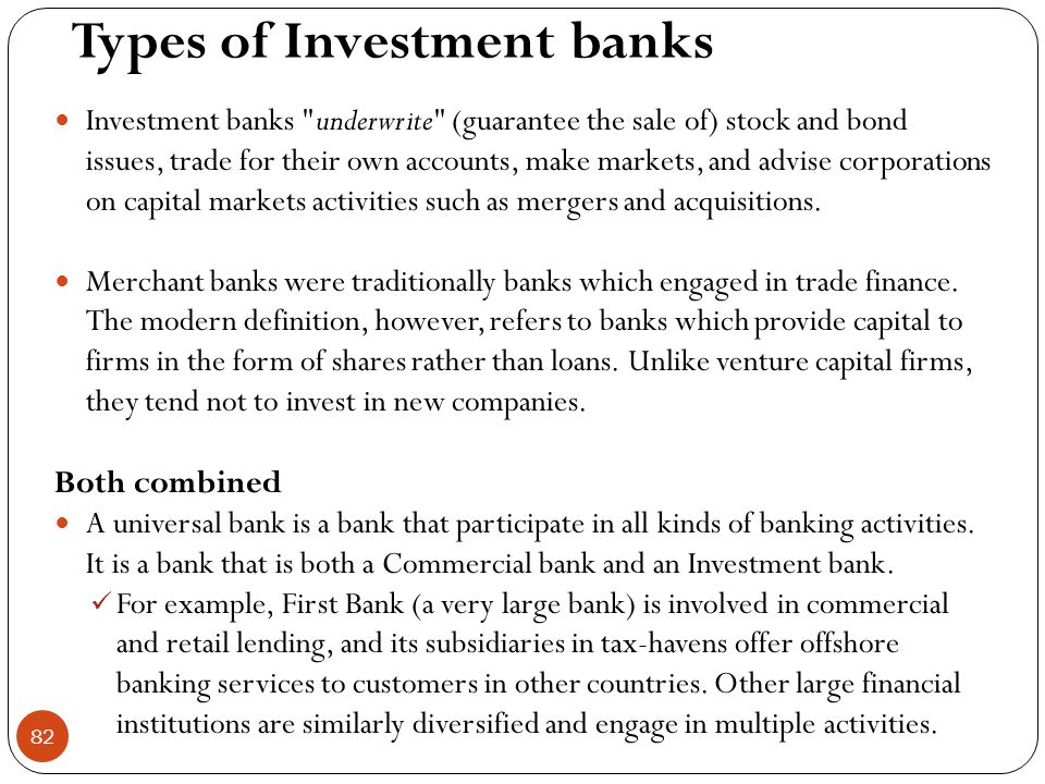 Types of Investment banks  Investment banks underwrite (guarantee the sale of) stock and bond issues, trade for their own accounts, make markets, and advise corporations on capital markets activities such as mergers and acquisitions.