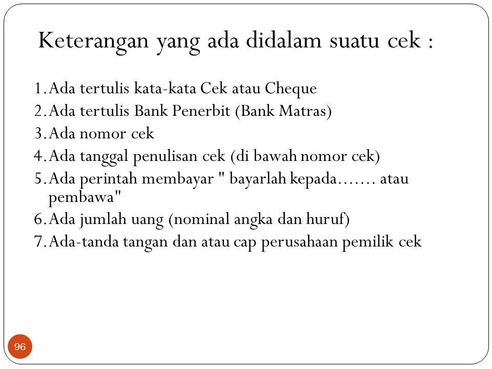 Keterangan yang ada didalam suatu cek : 1.Ada tertulis kata-kata Cek atau Cheque 2.Ada tertulis Bank Penerbit (Bank Matras) 3.Ada nomor cek 4.Ada tanggal penulisan cek (di bawah nomor cek) 5.Ada perintah membayar bayarlah kepada.......