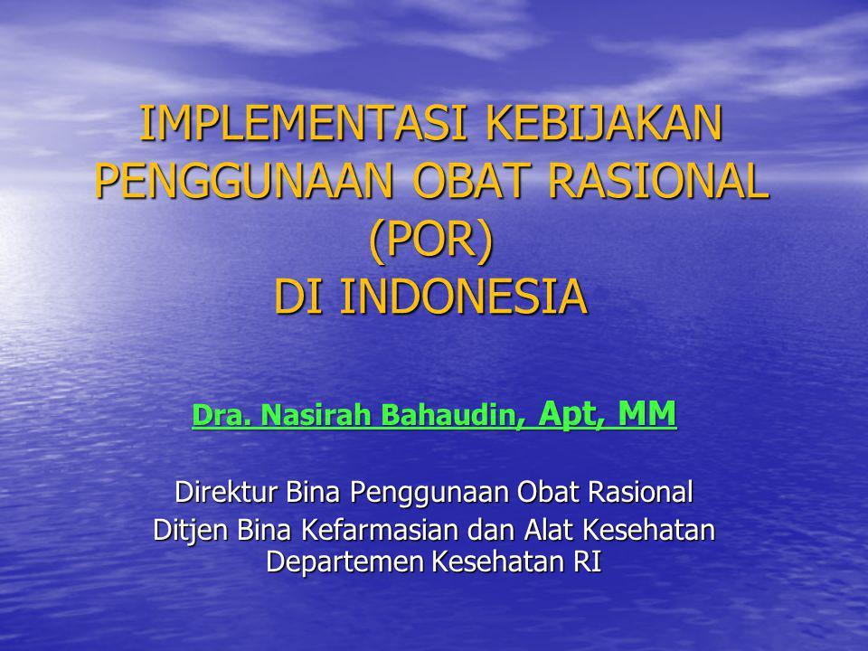 IMPLEMENTASI KEBIJAKAN PENGGUNAAN OBAT RASIONAL (POR) DI INDONESIA Dra. Nasirah Bahaudin, Apt, MM Direktur Bina Penggunaan Obat Rasional Ditjen Bina K