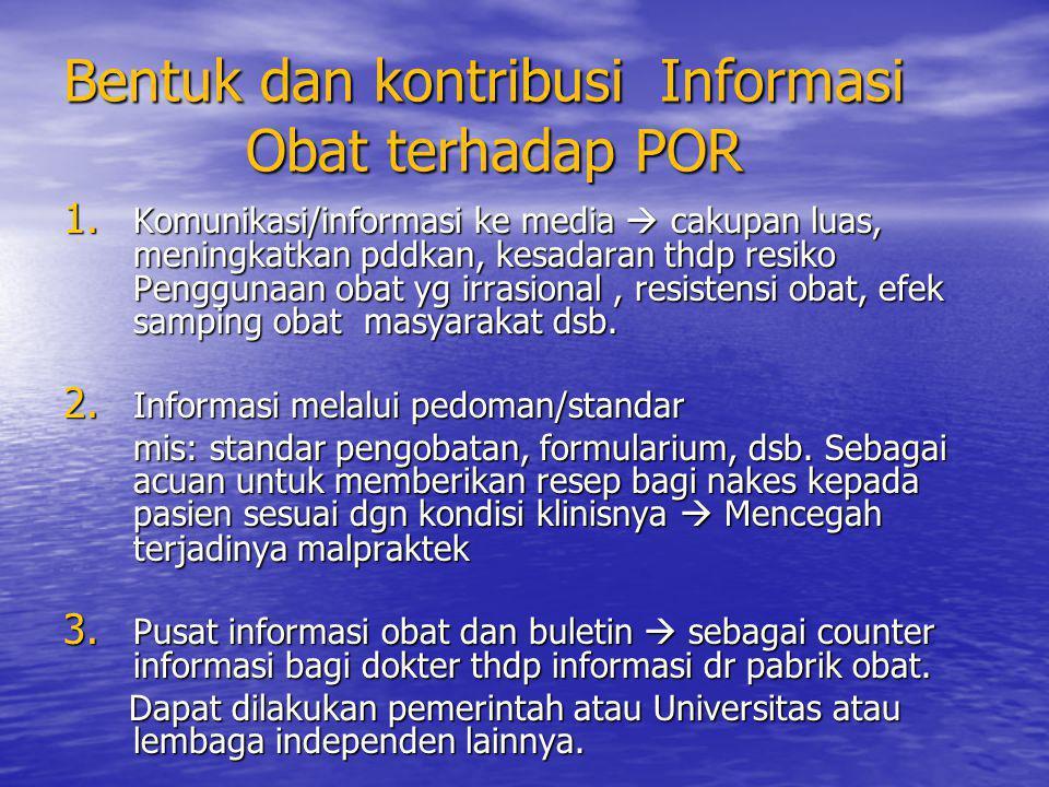 Bentuk dan kontribusi Informasi Obat terhadap POR 1. Komunikasi/informasi ke media  cakupan luas, meningkatkan pddkan, kesadaran thdp resiko Pengguna