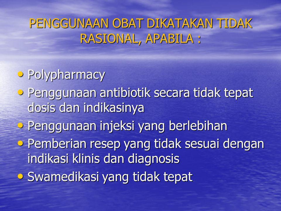 PENGGUNAAN OBAT DIKATAKAN TIDAK RASIONAL, APABILA : • Polypharmacy • Penggunaan antibiotik secara tidak tepat dosis dan indikasinya • Penggunaan injek
