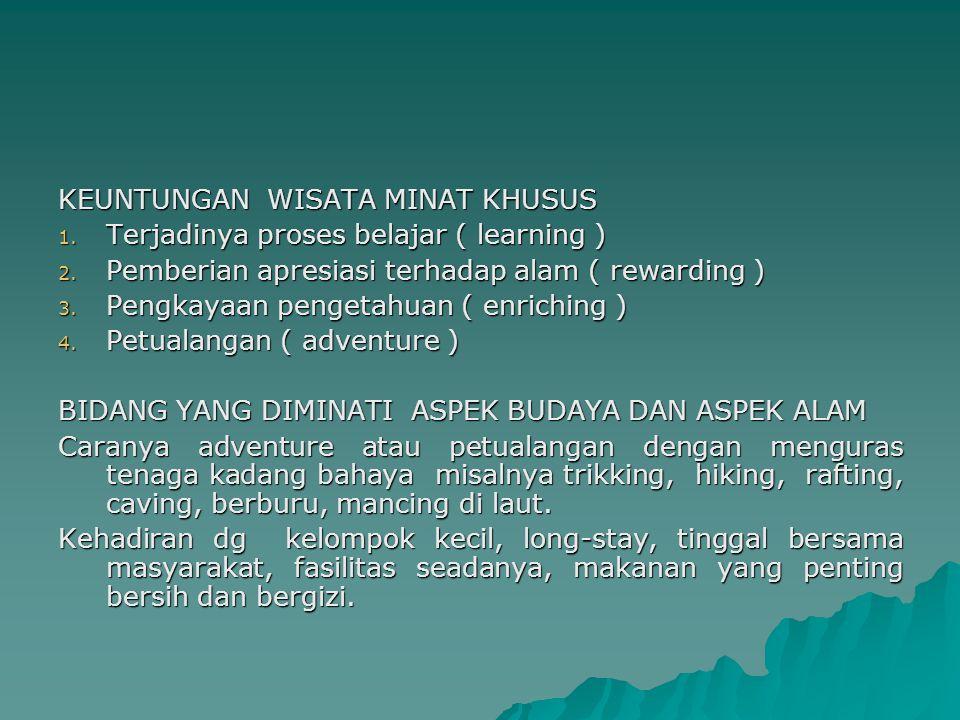 KEUNTUNGAN WISATA MINAT KHUSUS 1. Terjadinya proses belajar ( learning ) 2. Pemberian apresiasi terhadap alam ( rewarding ) 3. Pengkayaan pengetahuan