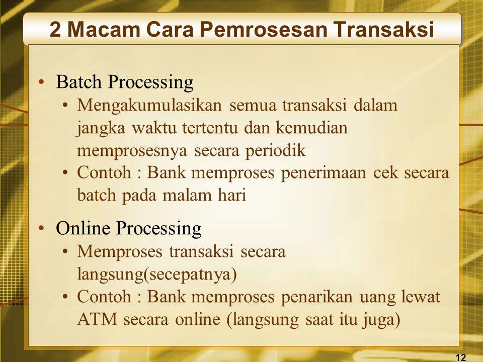 12 2 Macam Cara Pemrosesan Transaksi •Batch Processing •Mengakumulasikan semua transaksi dalam jangka waktu tertentu dan kemudian memprosesnya secara periodik •Contoh : Bank memproses penerimaan cek secara batch pada malam hari •Online Processing •Memproses transaksi secara langsung(secepatnya) •Contoh : Bank memproses penarikan uang lewat ATM secara online (langsung saat itu juga)