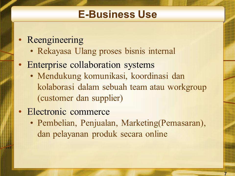 7 E-Business Use •Reengineering •Rekayasa Ulang proses bisnis internal •Enterprise collaboration systems •Mendukung komunikasi, koordinasi dan kolaborasi dalam sebuah team atau workgroup (customer dan supplier) •Electronic commerce •Pembelian, Penjualan, Marketing(Pemasaran), dan pelayanan produk secara online
