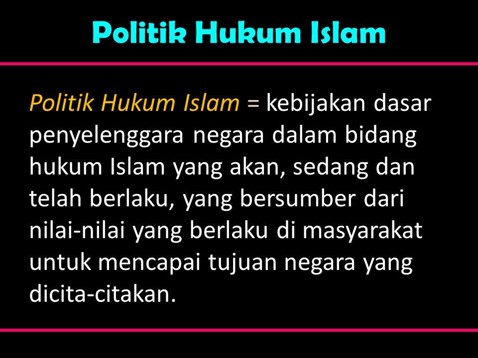 Politik Hukum Islam Politik Hukum Islam = kebijakan dasar penyelenggara negara dalam bidang hukum Islam yang akan, sedang dan telah berlaku, yang bers