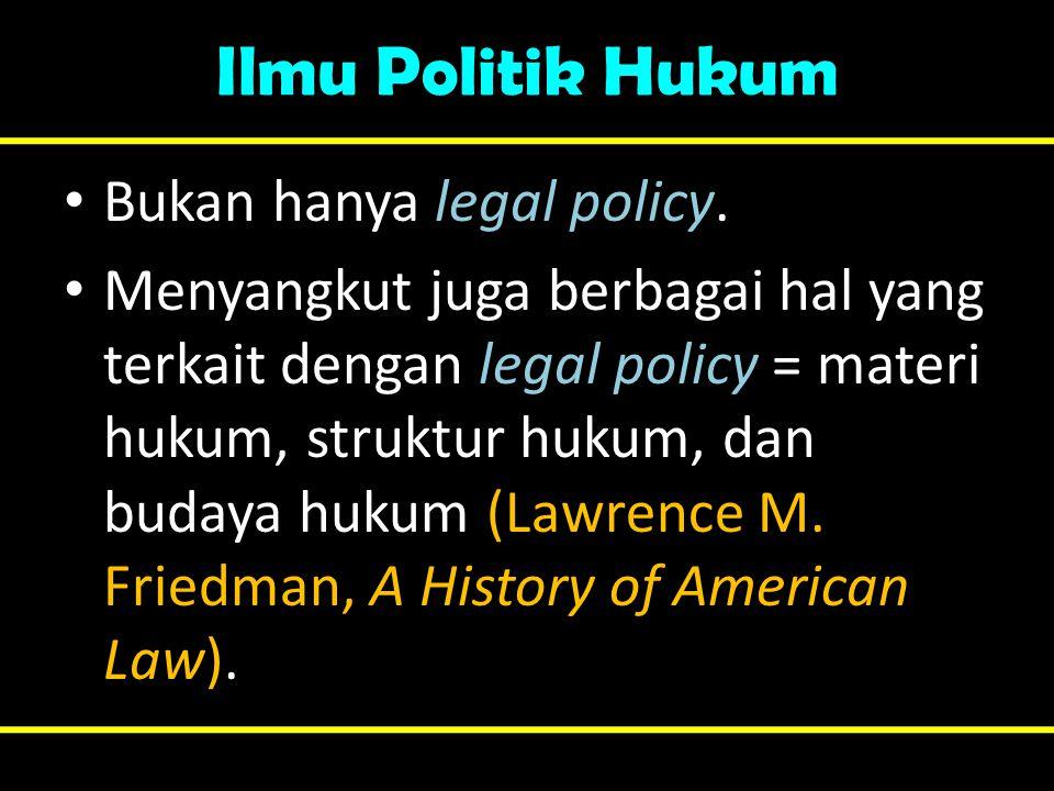 Ilmu Politik Hukum • Bukan hanya legal policy. • Menyangkut juga berbagai hal yang terkait dengan legal policy = materi hukum, struktur hukum, dan bud