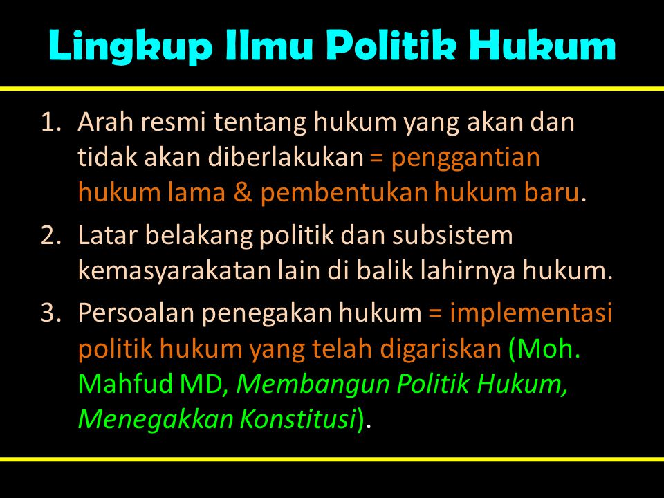 Lingkup Ilmu Politik Hukum 1.Arah resmi tentang hukum yang akan dan tidak akan diberlakukan = penggantian hukum lama & pembentukan hukum baru. 2.Latar