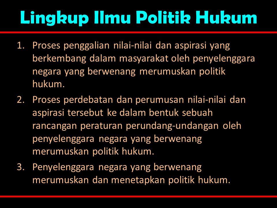 Lingkup Ilmu Politik Hukum 1.Proses penggalian nilai-nilai dan aspirasi yang berkembang dalam masyarakat oleh penyelenggara negara yang berwenang meru
