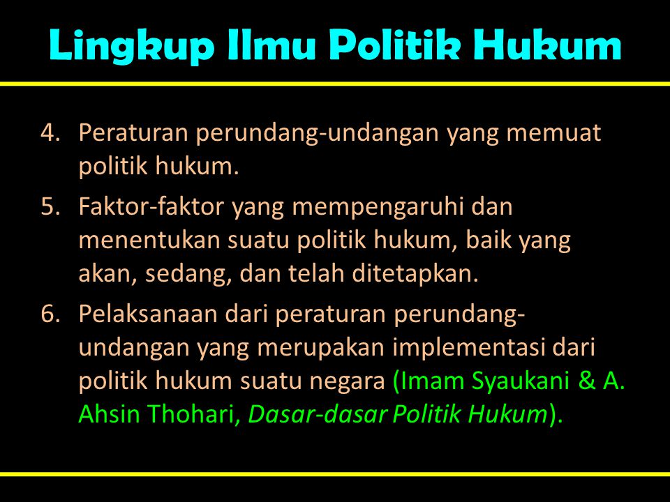 Lingkup Ilmu Politik Hukum 4.Peraturan perundang-undangan yang memuat politik hukum. 5.Faktor-faktor yang mempengaruhi dan menentukan suatu politik hu