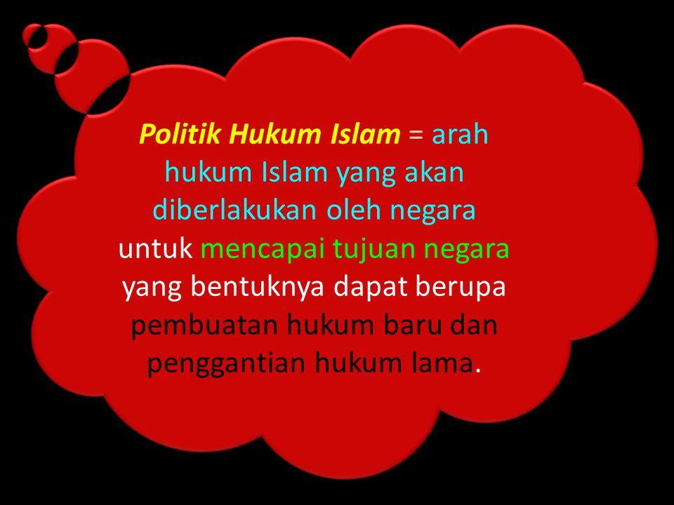 Politik Hukum Islam = arah hukum Islam yang akan diberlakukan oleh negara untuk mencapai tujuan negara yang bentuknya dapat berupa pembuatan hukum bar