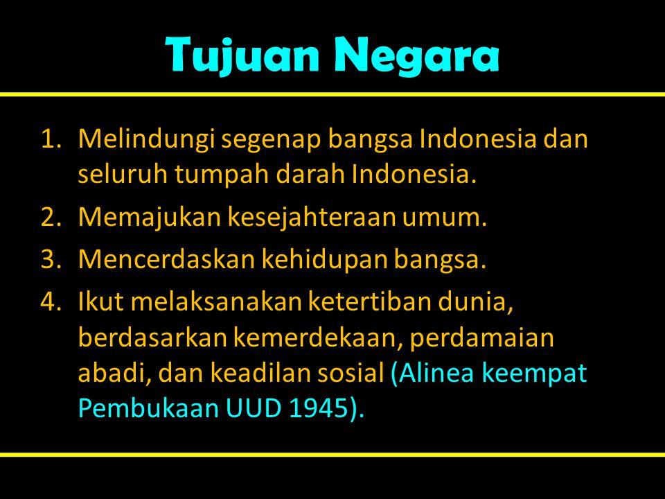 Tujuan Negara 1.Melindungi segenap bangsa Indonesia dan seluruh tumpah darah Indonesia. 2.Memajukan kesejahteraan umum. 3.Mencerdaskan kehidupan bangs