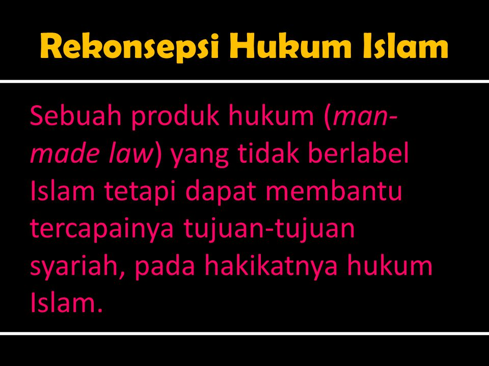 Rekonsepsi Hukum Islam Sebuah produk hukum (man- made law) yang tidak berlabel Islam tetapi dapat membantu tercapainya tujuan-tujuan syariah, pada hak