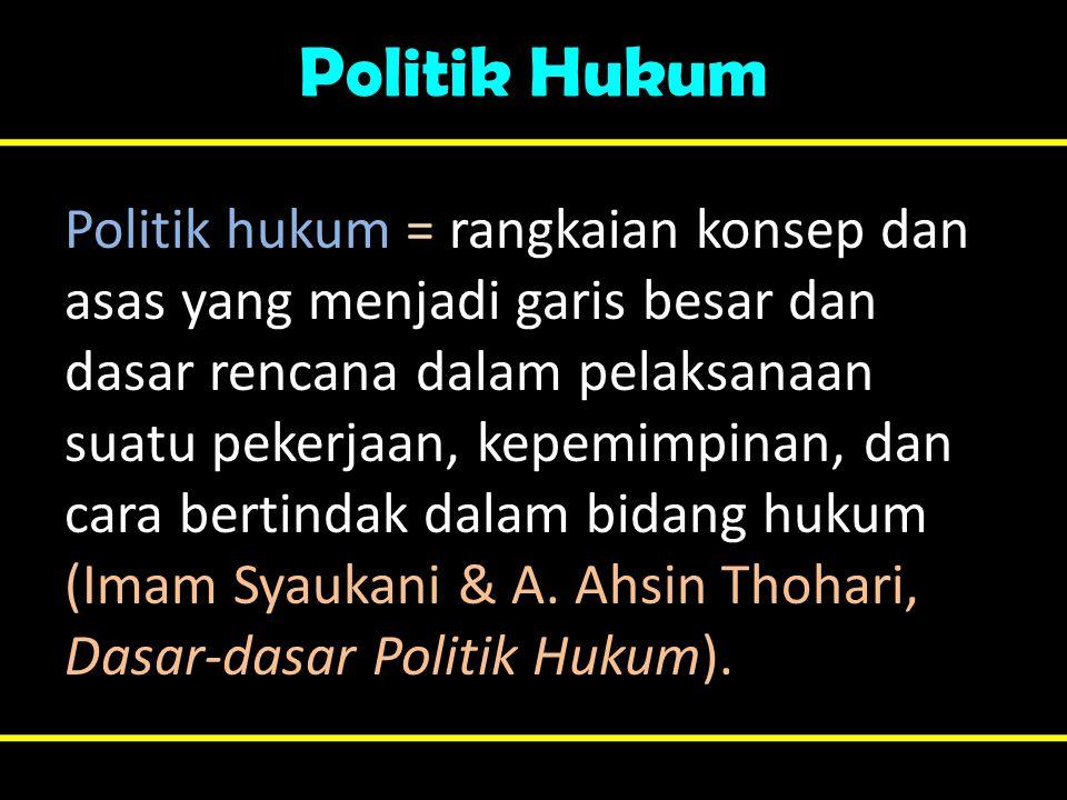 Politik Hukum Politik hukum = rangkaian konsep dan asas yang menjadi garis besar dan dasar rencana dalam pelaksanaan suatu pekerjaan, kepemimpinan, da