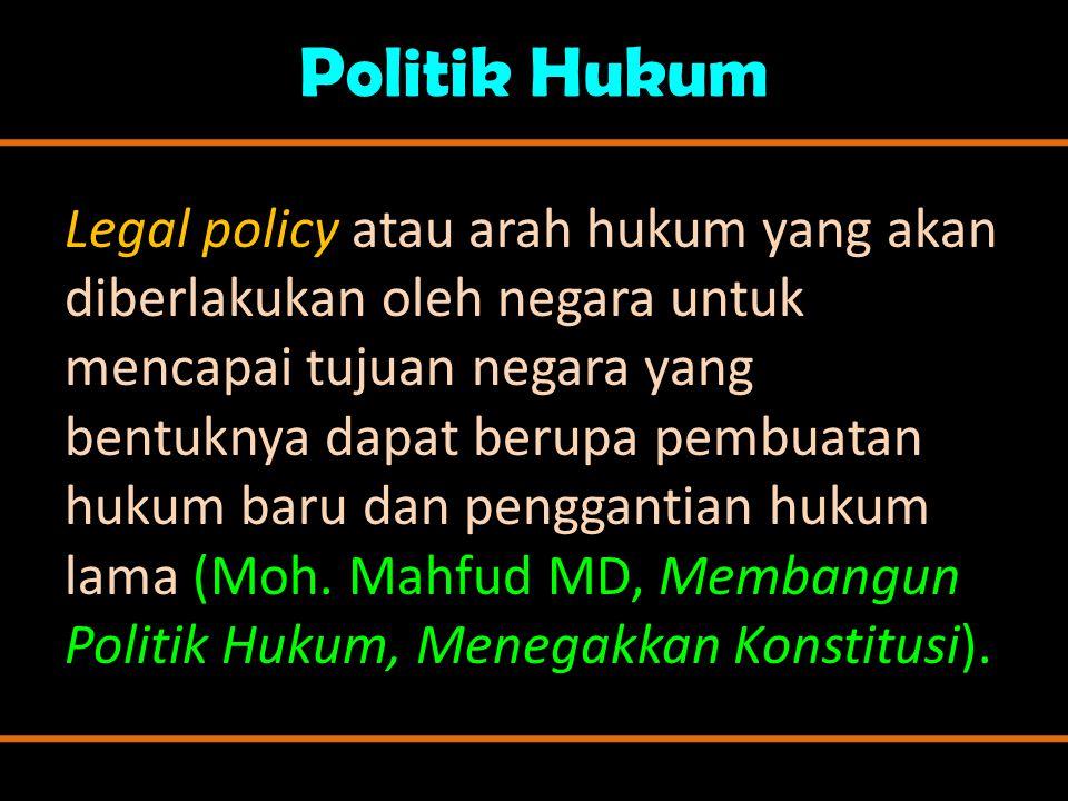 Politik Hukum Legal policy atau arah hukum yang akan diberlakukan oleh negara untuk mencapai tujuan negara yang bentuknya dapat berupa pembuatan hukum