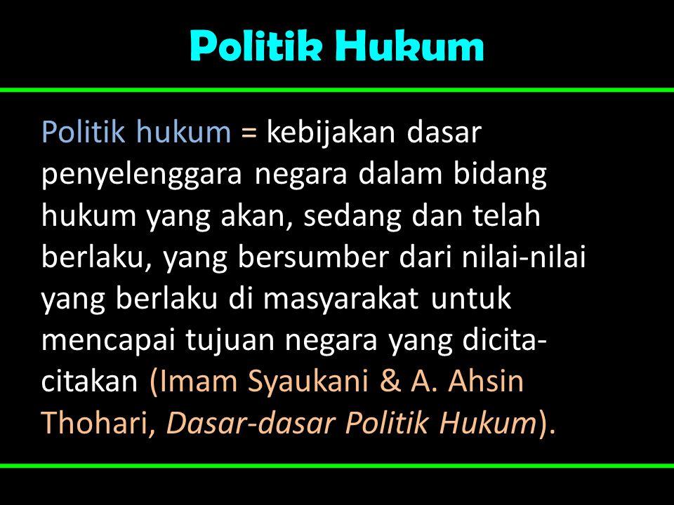 Politik Hukum Politik hukum = kebijakan dasar penyelenggara negara dalam bidang hukum yang akan, sedang dan telah berlaku, yang bersumber dari nilai-n