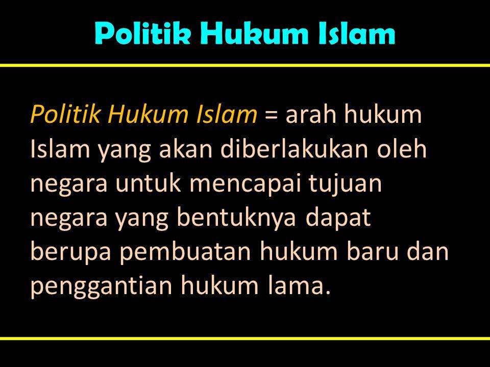Politik Hukum Islam Politik Hukum Islam = arah hukum Islam yang akan diberlakukan oleh negara untuk mencapai tujuan negara yang bentuknya dapat berupa