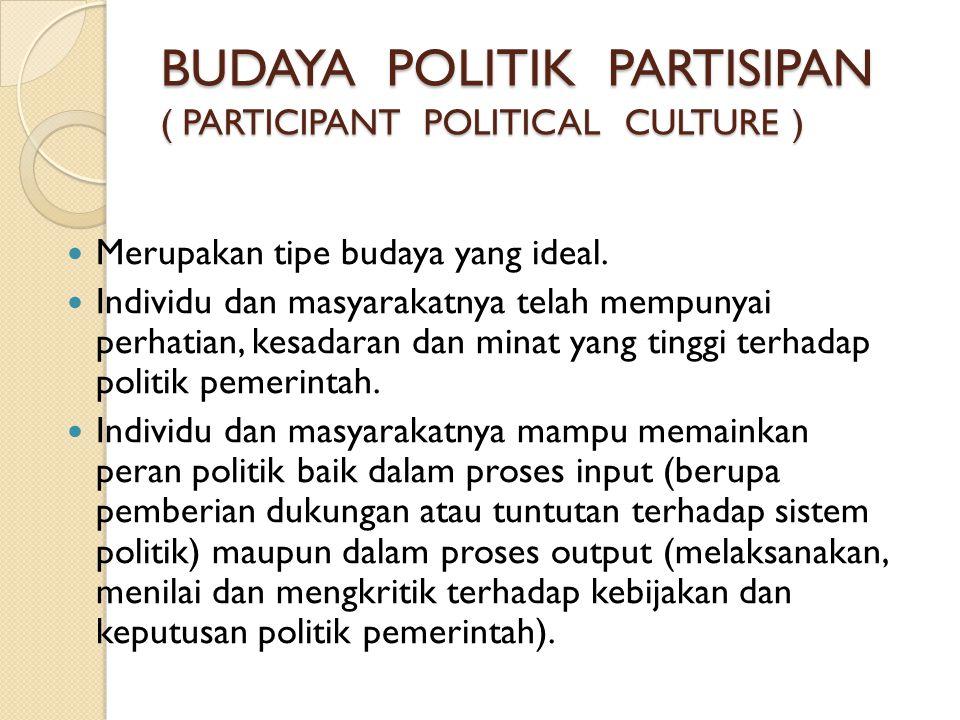 BUDAYA POLITIK PARTISIPAN ( PARTICIPANT POLITICAL CULTURE )  Merupakan tipe budaya yang ideal.  Individu dan masyarakatnya telah mempunyai perhatian