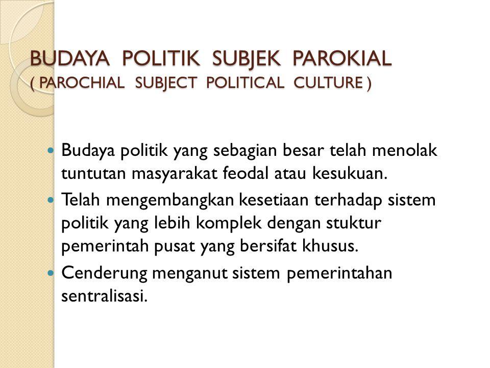 BUDAYA POLITIK SUBJEK PAROKIAL ( PAROCHIAL SUBJECT POLITICAL CULTURE )  Budaya politik yang sebagian besar telah menolak tuntutan masyarakat feodal a