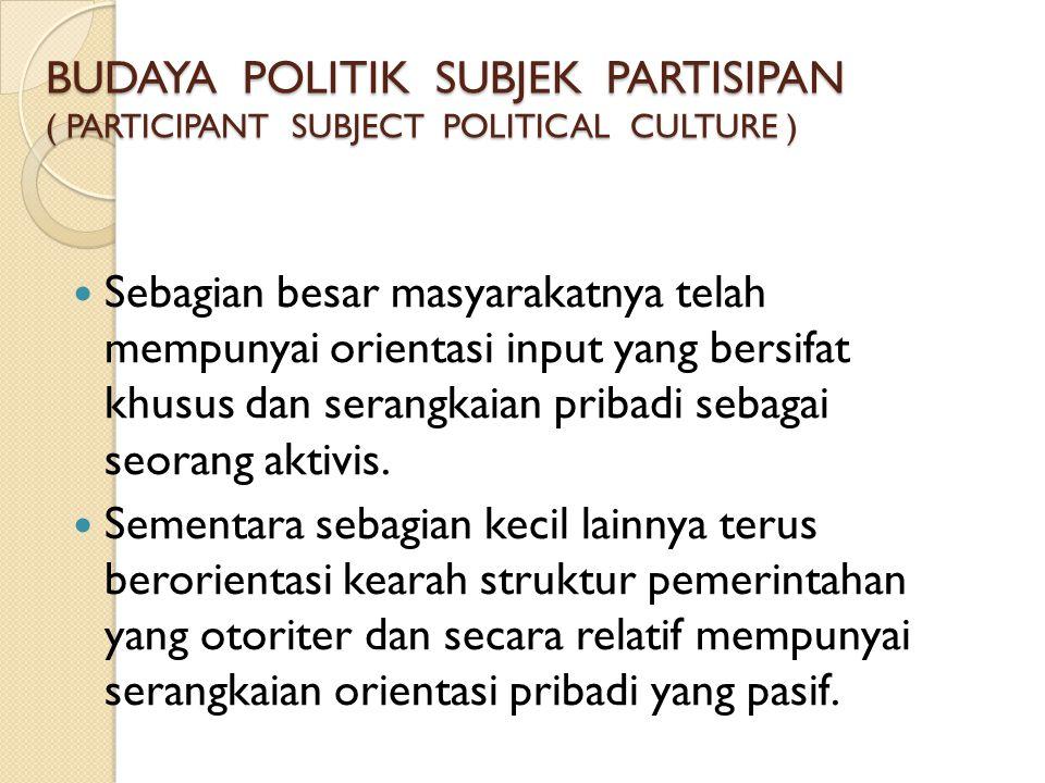 BUDAYA POLITIK SUBJEK PARTISIPAN ( PARTICIPANT SUBJECT POLITICAL CULTURE )  Sebagian besar masyarakatnya telah mempunyai orientasi input yang bersifa