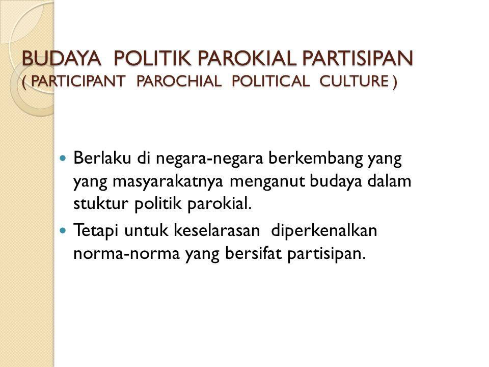 BUDAYA POLITIK PAROKIAL PARTISIPAN ( PARTICIPANT PAROCHIAL POLITICAL CULTURE )  Berlaku di negara-negara berkembang yang yang masyarakatnya menganut