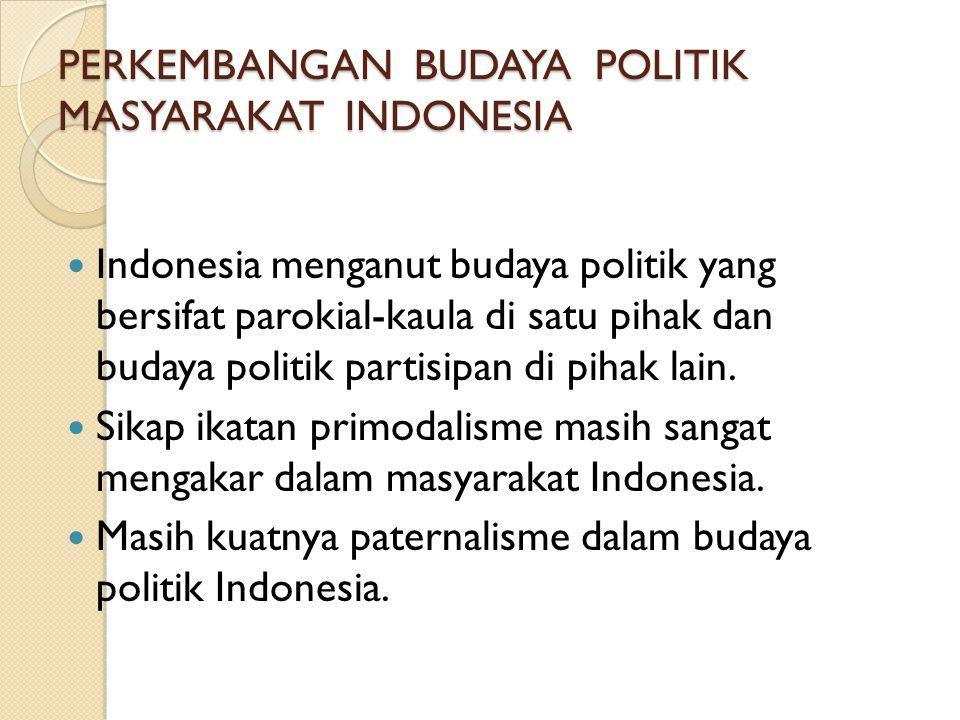 PERKEMBANGAN BUDAYA POLITIK MASYARAKAT INDONESIA  Indonesia menganut budaya politik yang bersifat parokial-kaula di satu pihak dan budaya politik par