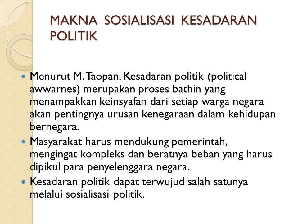 MAKNA SOSIALISASI KESADARAN POLITIK  Menurut M. Taopan, Kesadaran politik (political awwarnes) merupakan proses bathin yang menampakkan keinsyafan da
