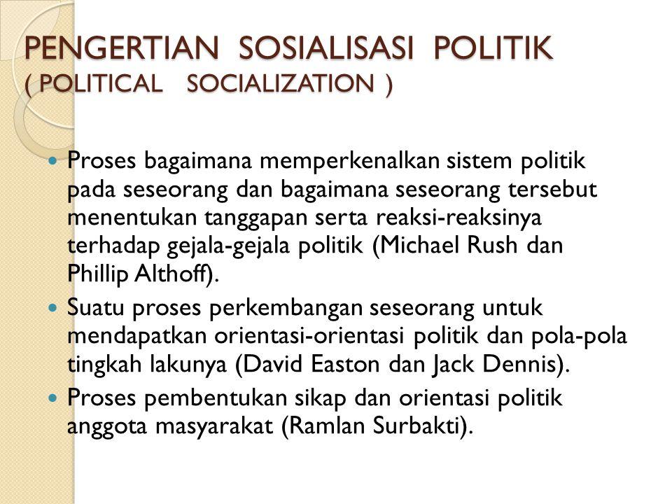 PENGERTIAN SOSIALISASI POLITIK ( POLITICAL SOCIALIZATION )  Proses bagaimana memperkenalkan sistem politik pada seseorang dan bagaimana seseorang ter