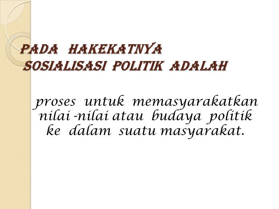Pada hakekatnya sosialisasi politik Adalah proses untuk memasyarakatkan nilai -nilai atau budaya politik ke dalam suatu masyarakat.