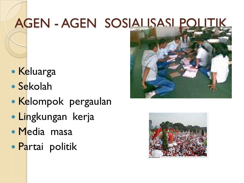 AGEN - AGEN SOSIALISASI POLITIK  Keluarga  Sekolah  Kelompok pergaulan  Lingkungan kerja  Media masa  Partai politik