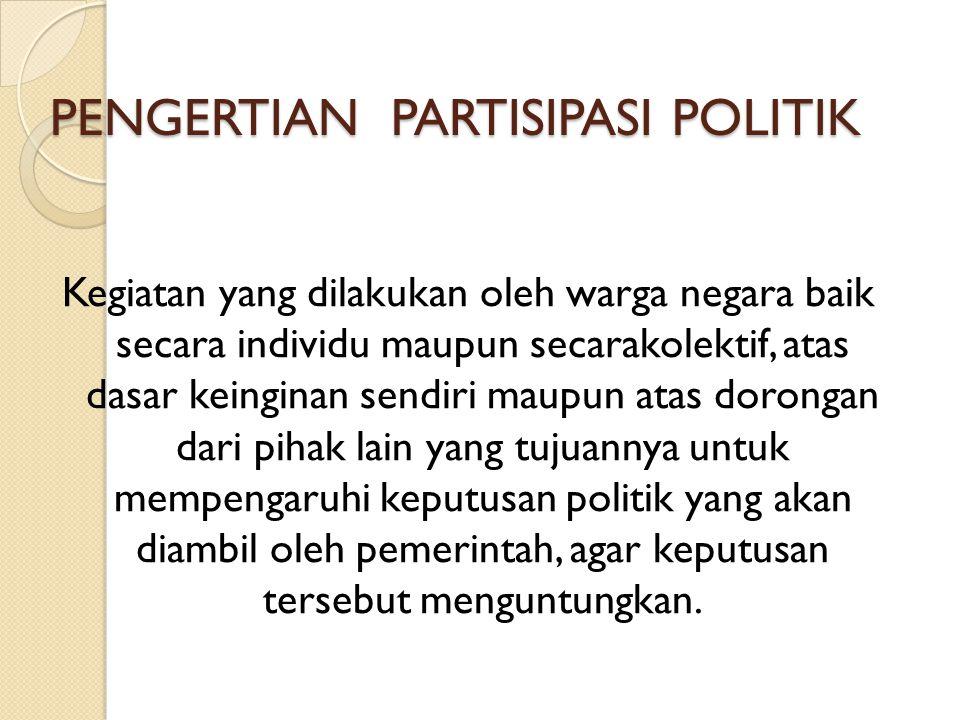 PENGERTIAN PARTISIPASI POLITIK Kegiatan yang dilakukan oleh warga negara baik secara individu maupun secarakolektif, atas dasar keinginan sendiri maup