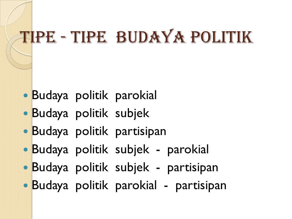 TIPE - TIPE BUDAYA POLITIK  Budaya politik parokial  Budaya politik subjek  Budaya politik partisipan  Budaya politik subjek - parokial  Budaya p