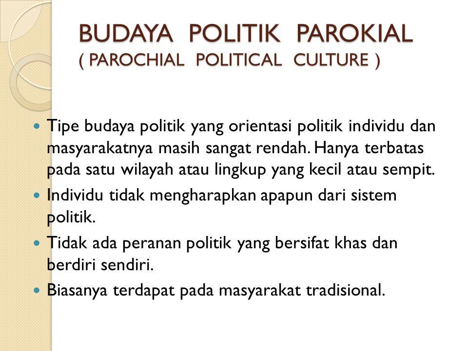 BUDAYA POLITIK PAROKIAL ( PAROCHIAL POLITICAL CULTURE )  Tipe budaya politik yang orientasi politik individu dan masyarakatnya masih sangat rendah. H