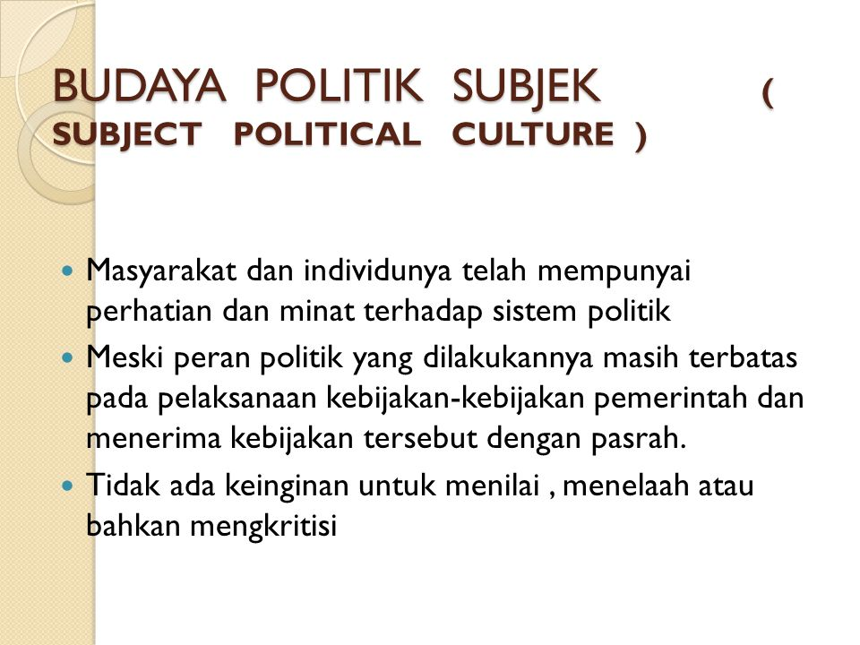 BUDAYA POLITIK SUBJEK ( SUBJECT POLITICAL CULTURE )  Masyarakat dan individunya telah mempunyai perhatian dan minat terhadap sistem politik  Meski p