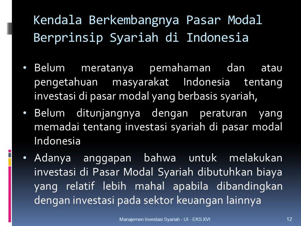 Kendala Berkembangnya Pasar Modal Berprinsip Syariah di Indonesia • Belum meratanya pemahaman dan atau pengetahuan masyarakat Indonesia tentang investasi di pasar modal yang berbasis syariah, • Belum ditunjangnya dengan peraturan yang memadai tentang investasi syariah di pasar modal Indonesia • Adanya anggapan bahwa untuk melakukan investasi di Pasar Modal Syariah dibutuhkan biaya yang relatif lebih mahal apabila dibandingkan dengan investasi pada sektor keuangan lainnya 12 Manajemen Investasi Syariah - UI - EKS XVI