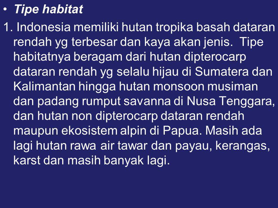 •Tipe habitat 1. Indonesia memiliki hutan tropika basah dataran rendah yg terbesar dan kaya akan jenis. Tipe habitatnya beragam dari hutan dipterocarp