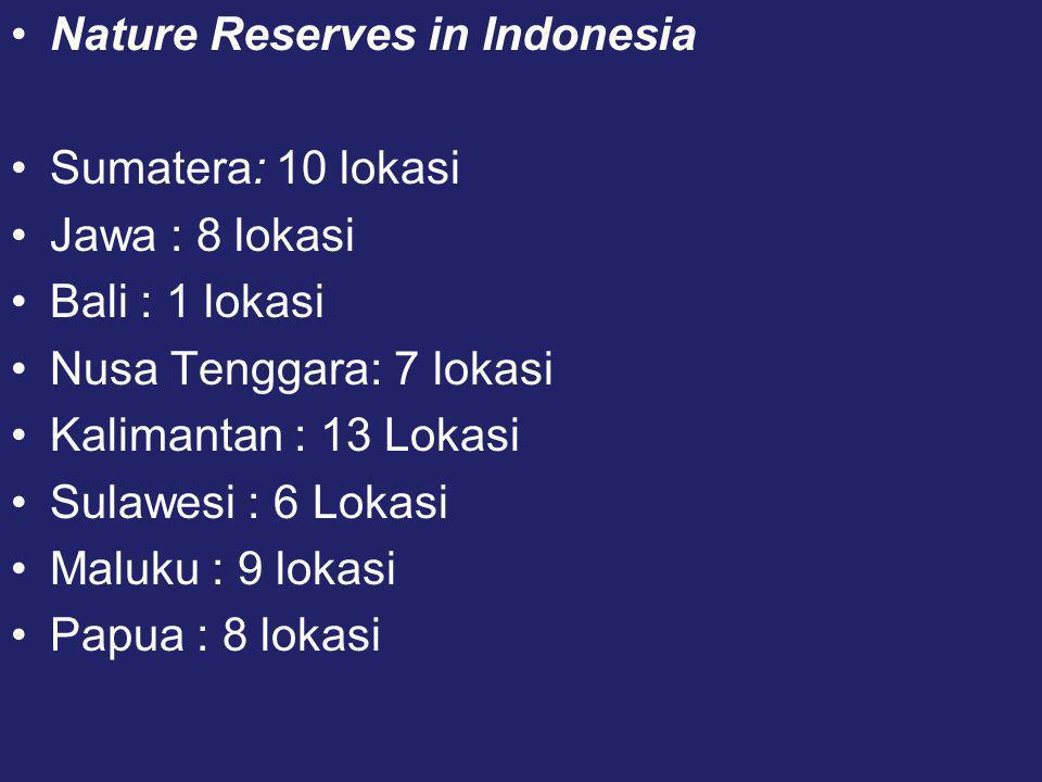 •Nature Reserves in Indonesia •Sumatera: 10 lokasi •Jawa : 8 lokasi •Bali : 1 lokasi •Nusa Tenggara: 7 lokasi •Kalimantan : 13 Lokasi •Sulawesi : 6 Lokasi •Maluku : 9 lokasi •Papua : 8 lokasi