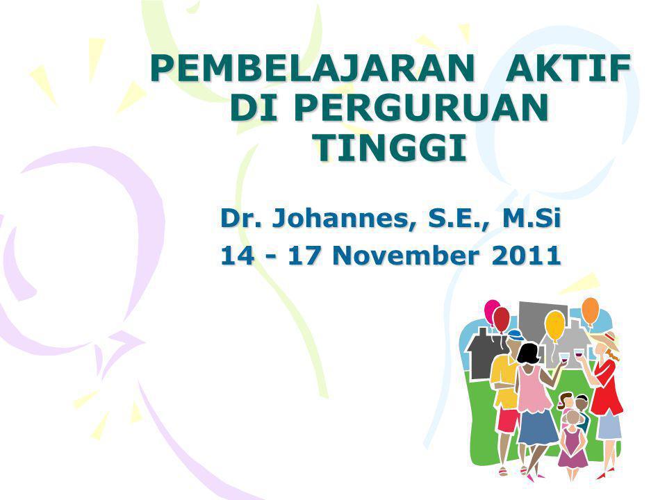 PEMBELAJARAN AKTIF DI PERGURUAN TINGGI Dr. Johannes, S.E., M.Si 14 - 17 November 2011