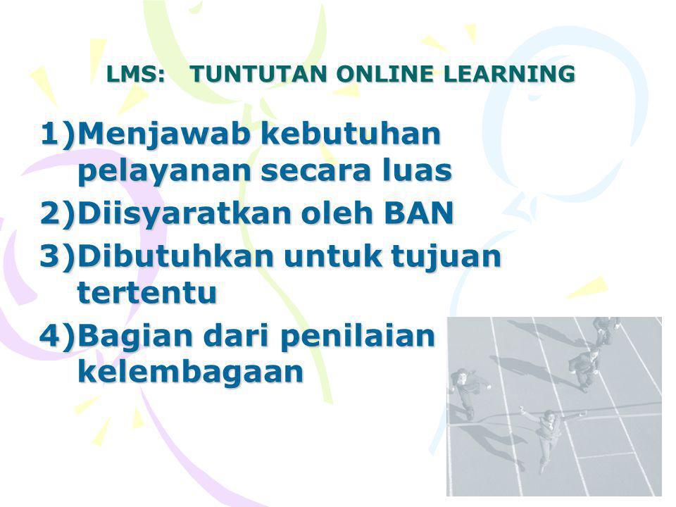 LMS: TUNTUTAN ONLINE LEARNING 1)Menjawab kebutuhan pelayanan secara luas 2)Diisyaratkan oleh BAN 3)Dibutuhkan untuk tujuan tertentu 4)Bagian dari penilaian kelembagaan